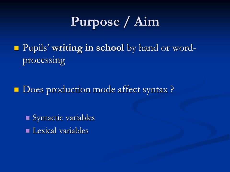 Purpose / Aim Pupils' writing in school by hand or word- processing Pupils' writing in school by hand or word- processing Does production mode affect syntax .