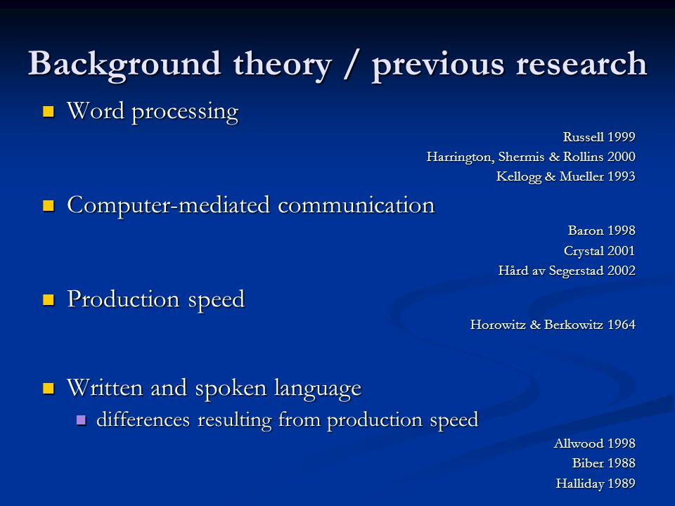 Background theory / previous research Word processing Word processing Russell 1999 Harrington, Shermis & Rollins 2000 Kellogg & Mueller 1993 Computer-mediated communication Computer-mediated communication Baron 1998 Crystal 2001 Hård av Segerstad 2002 Production speed Production speed Horowitz & Berkowitz 1964 Written and spoken language Written and spoken language differences resulting from production speed differences resulting from production speed Allwood 1998 Biber 1988 Halliday 1989