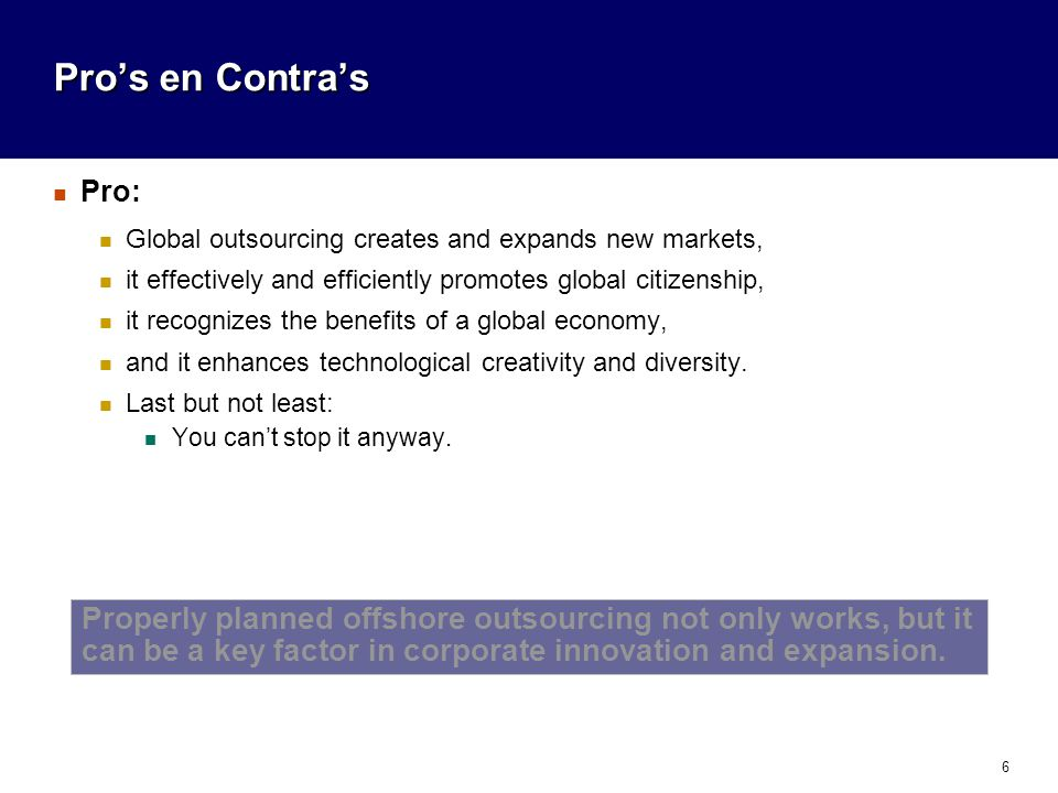 6 Pro's en Contra's Pro: Global outsourcing creates and expands new markets, it effectively and efficiently promotes global citizenship, it recognizes the benefits of a global economy, and it enhances technological creativity and diversity.