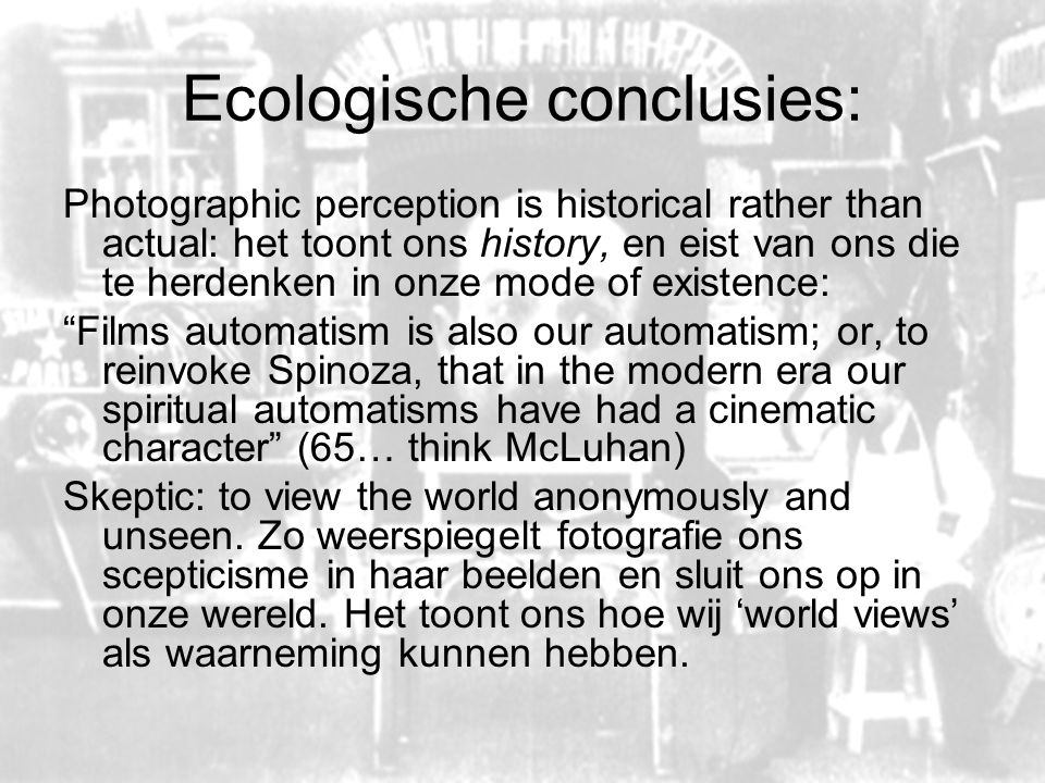 Ecologische conclusies: Photographic perception is historical rather than actual: het toont ons history, en eist van ons die te herdenken in onze mode of existence: Films automatism is also our automatism; or, to reinvoke Spinoza, that in the modern era our spiritual automatisms have had a cinematic character (65… think McLuhan) Skeptic: to view the world anonymously and unseen.
