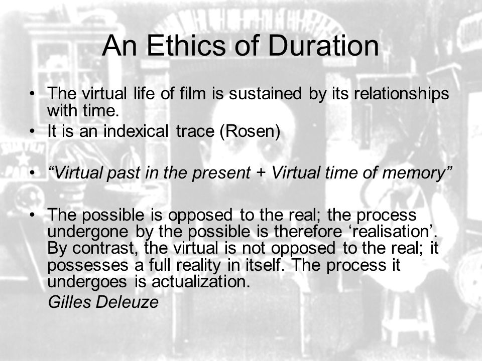 An Ethics of Duration The virtual life of film is sustained by its relationships with time.