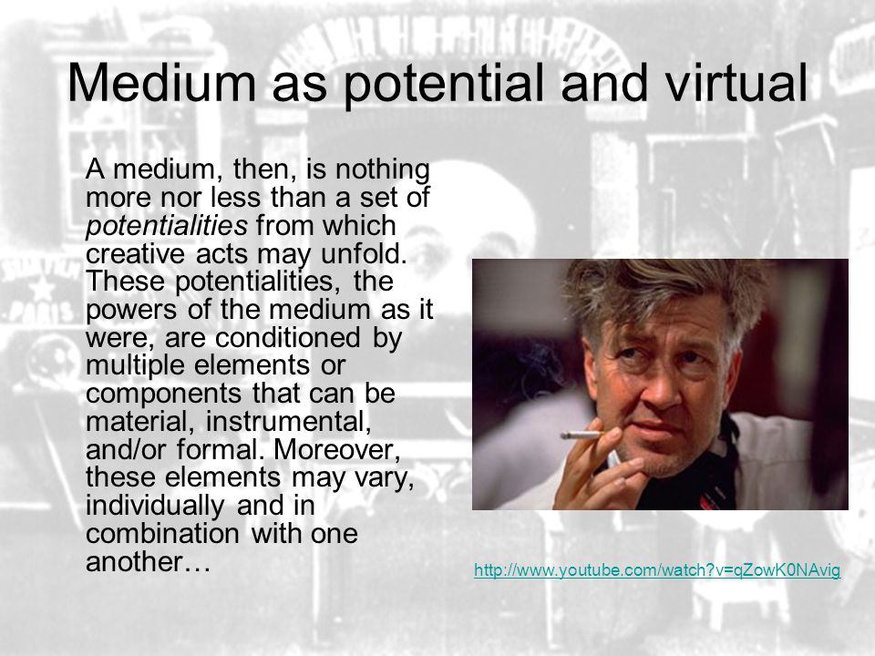 Medium as potential and virtual A medium, then, is nothing more nor less than a set of potentialities from which creative acts may unfold.