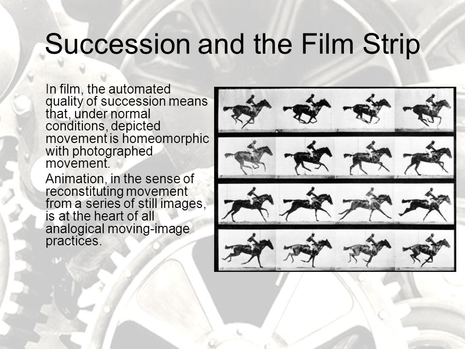 Succession and the Film Strip In film, the automated quality of succession means that, under normal conditions, depicted movement is homeomorphic with photographed movement.