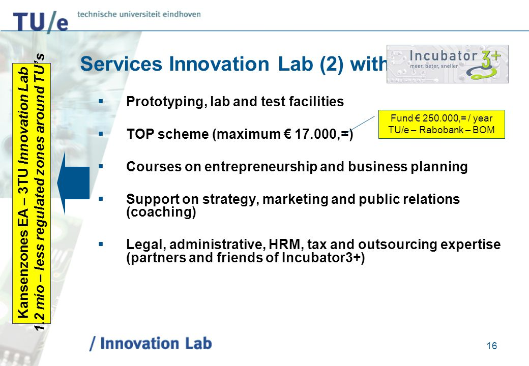 16 Services Innovation Lab (2) with  Prototyping, lab and test facilities  TOP scheme (maximum € 17.000,=)  Courses on entrepreneurship and busines