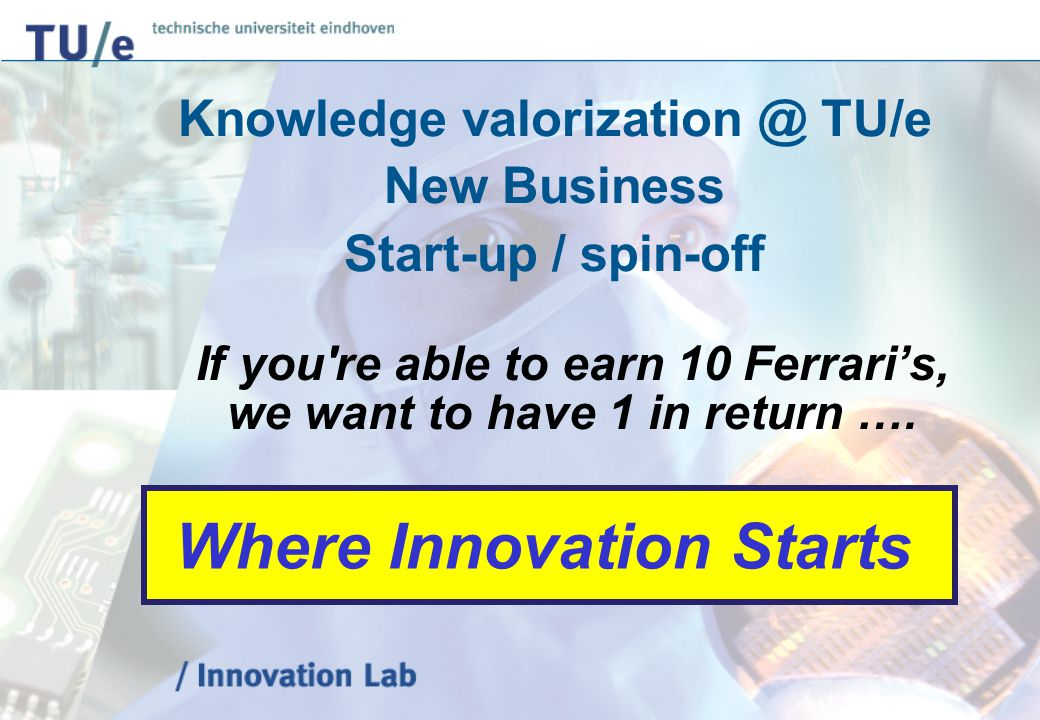 Knowledge valorization @ TU/e New Business Start-up / spin-off If you're able to earn 10 Ferrari's, we want to have 1 in return …. Where Innovation St