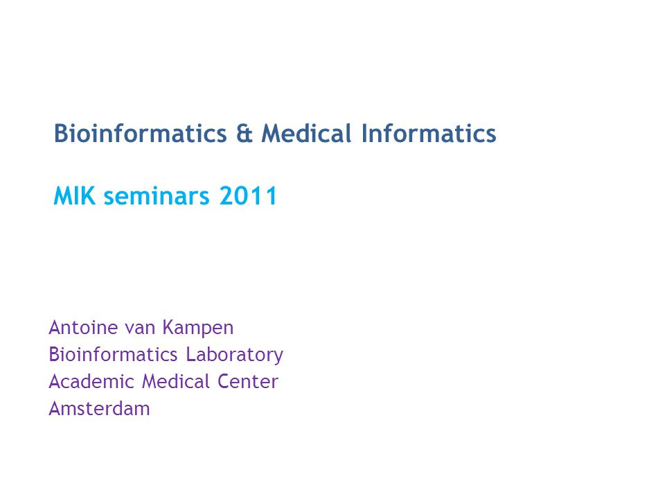 Bioinformatics & Medical Informatics MIK seminars 2011 Antoine van Kampen Bioinformatics Laboratory Academic Medical Center Amsterdam