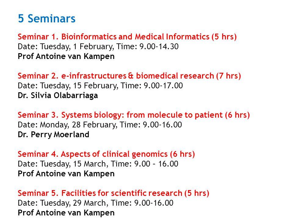 5 Seminars Seminar 1. Bioinformatics and Medical Informatics (5 hrs) Date: Tuesday, 1 February, Time: 9.00-14.30 Prof Antoine van Kampen Seminar 2. e-