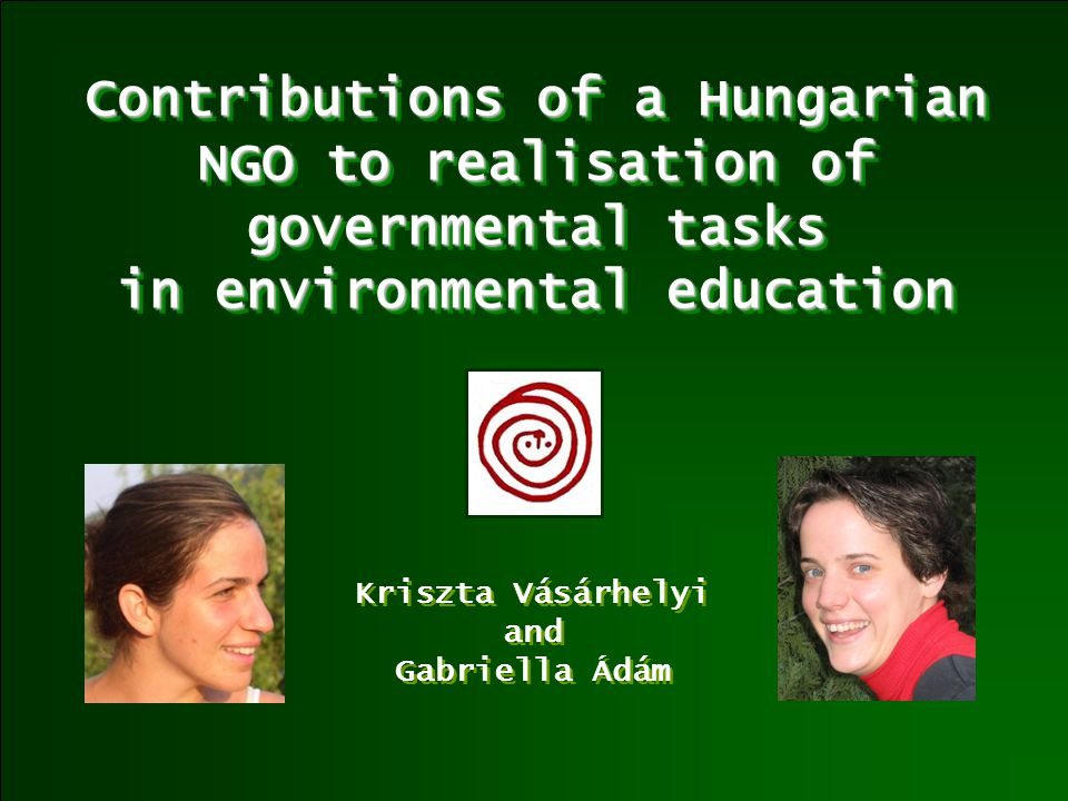 Contributions of a Hungarian NGO to realisation of governmental tasks in environmental education Kriszta Vásárhelyi and Gabriella Ádám Kriszta Vásárhelyi and Gabriella Ádám