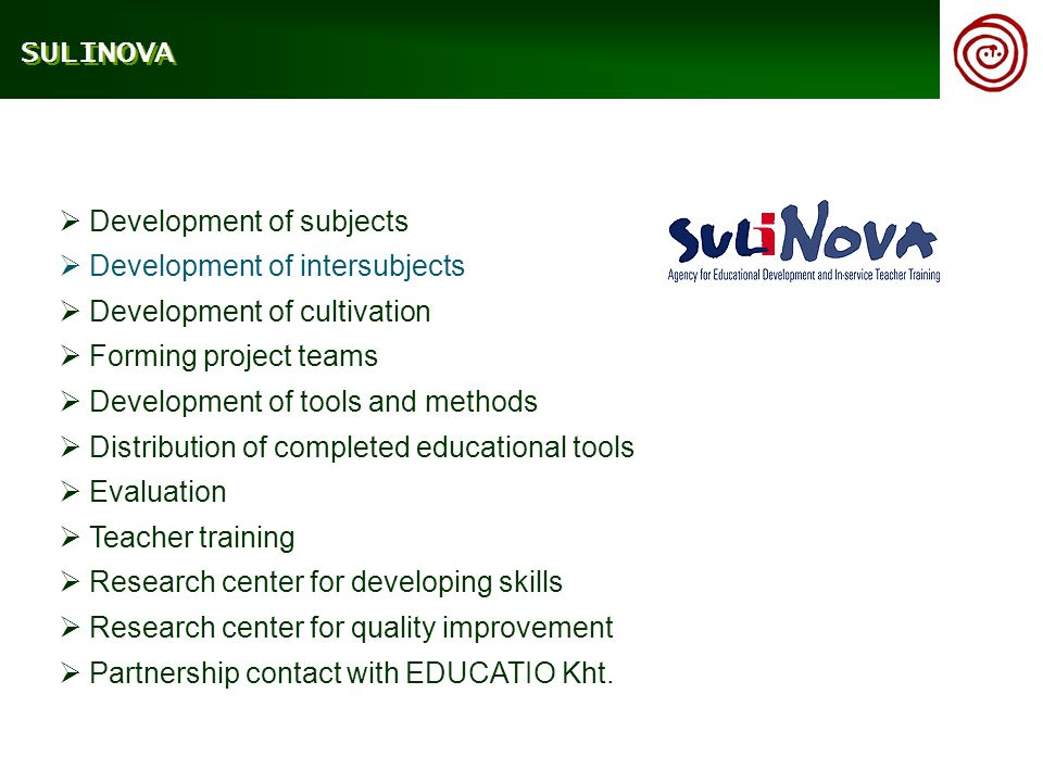  Development of subjects  Development of intersubjects  Development of cultivation  Forming project teams  Development of tools and methods  Distribution of completed educational tools  Evaluation  Teacher training  Research center for developing skills  Research center for quality improvement  Partnership contact with EDUCATIO Kht.