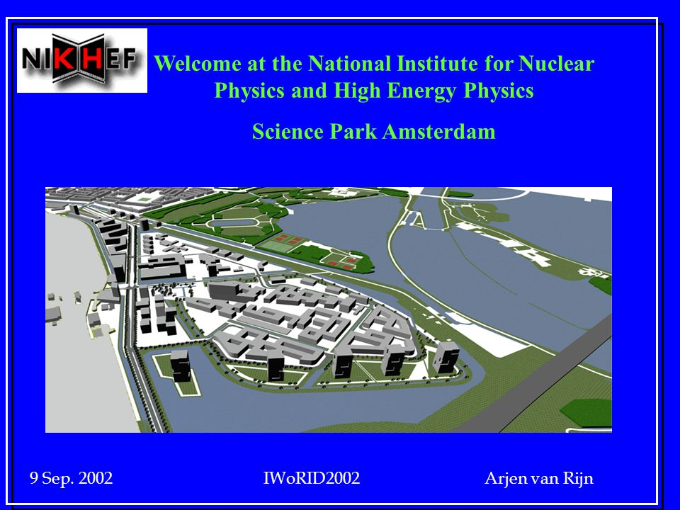 9 Sep. 2002 IWoRID2002 Arjen van Rijn Welcome at the National Institute for Nuclear Physics and High Energy Physics Science Park Amsterdam