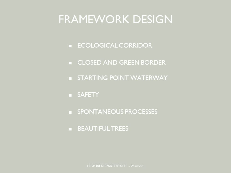 BEWONERSPARTICIPATIE - 2 e avond FRAMEWORK DESIGN ECOLOGICAL CORRIDOR CLOSED AND GREEN BORDER STARTING POINT WATERWAY SAFETY SPONTANEOUS PROCESSES BEA