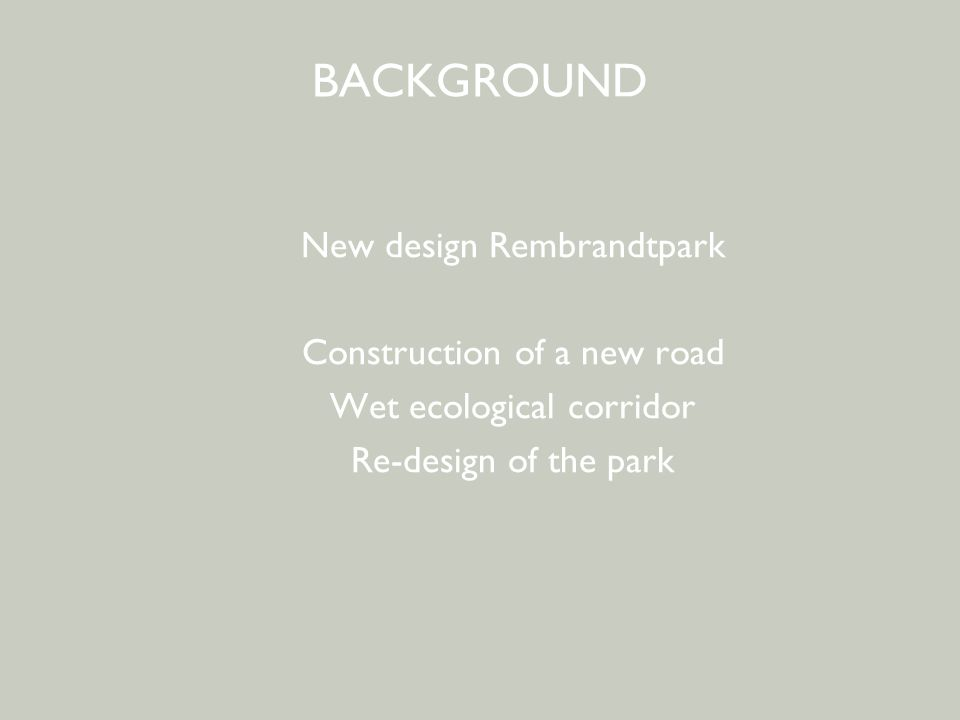 BEWONERSPARTICIPATIE - 2 e avond BACKGROUND New design Rembrandtpark Construction of a new road Wet ecological corridor Re-design of the park