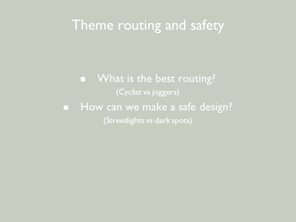 BEWONERSPARTICIPATIE - 2 e avond Theme routing and safety What is the best routing? (Cyclist vs joggers) How can we make a safe design? (Streetlights