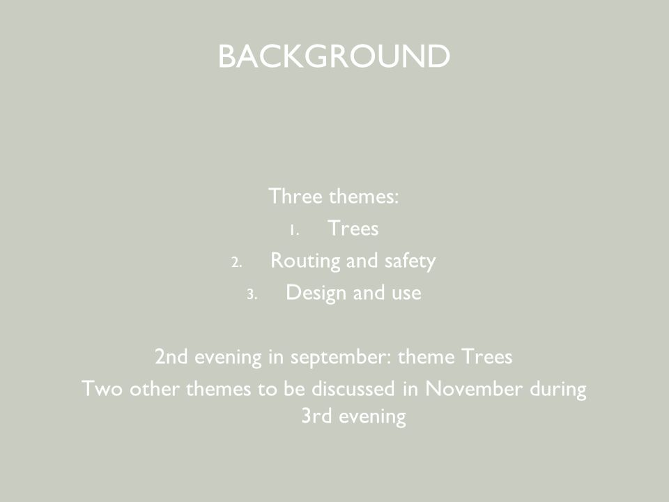 BEWONERSPARTICIPATIE - 2 e avond BACKGROUND Three themes: 1. Trees 2. Routing and safety 3. Design and use 2nd evening in september: theme Trees Two o
