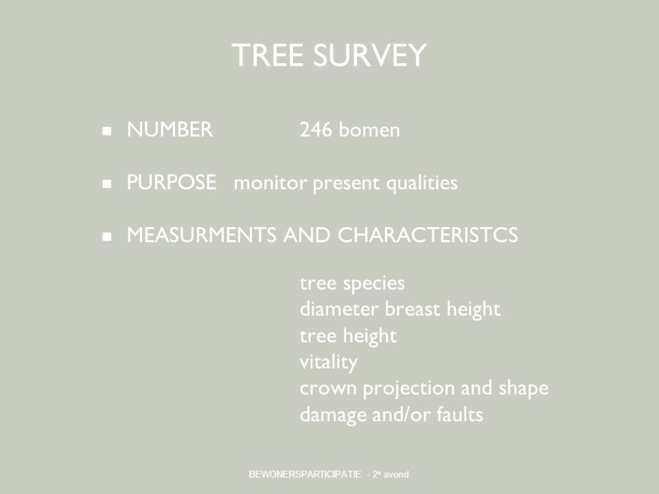 BEWONERSPARTICIPATIE - 2 e avond TREE SURVEY NUMBER246 bomen PURPOSEmonitor present qualities MEASURMENTS AND CHARACTERISTCS tree species diameter breast height tree height vitality crown projection and shape damage and/or faults