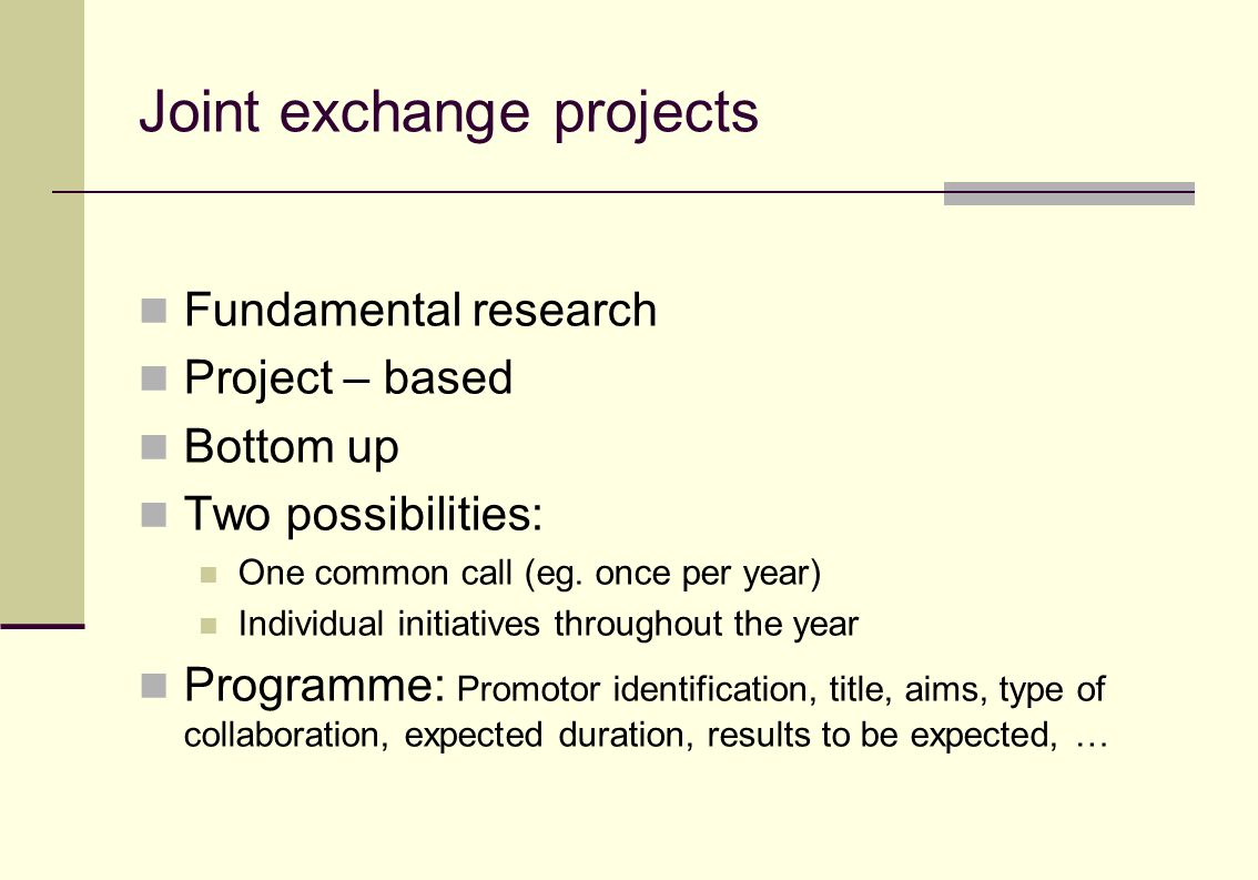 Joint exchange projects Fundamental research Project – based Bottom up Two possibilities: One common call (eg.