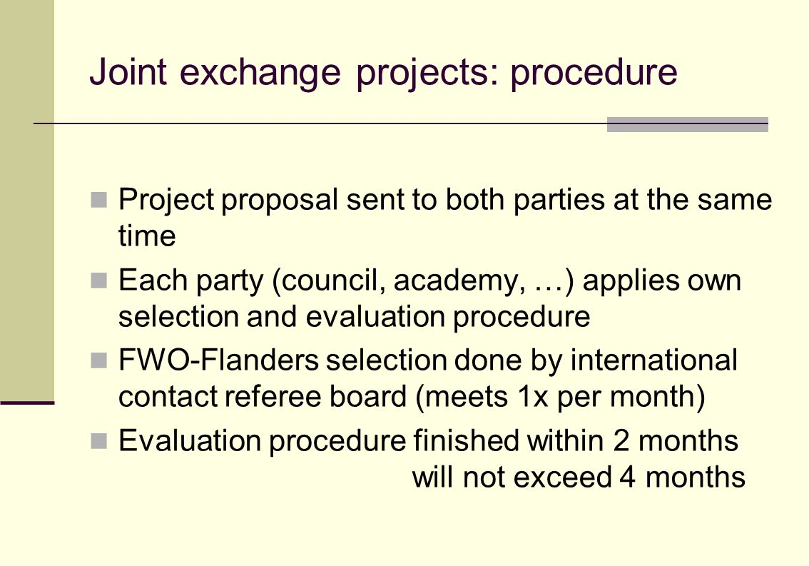 Joint exchange projects: procedure Project proposal sent to both parties at the same time Each party (council, academy, …) applies own selection and evaluation procedure FWO-Flanders selection done by international contact referee board (meets 1x per month) Evaluation procedure finished within 2 months will not exceed 4 months