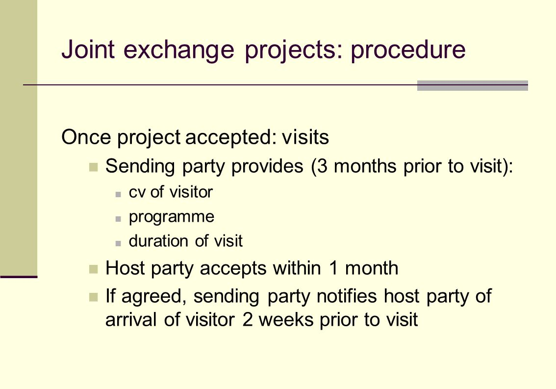Joint exchange projects: procedure Once project accepted: visits Sending party provides (3 months prior to visit): cv of visitor programme duration of visit Host party accepts within 1 month If agreed, sending party notifies host party of arrival of visitor 2 weeks prior to visit