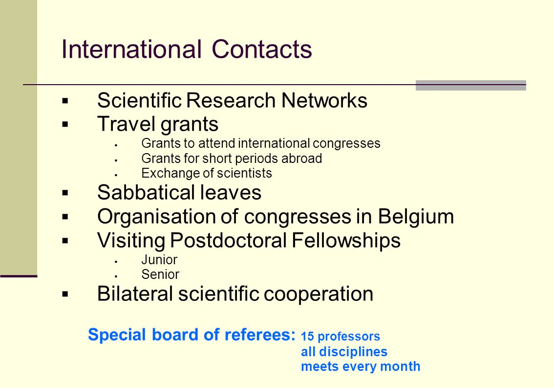 International Contacts  Scientific Research Networks  Travel grants  Grants to attend international congresses  Grants for short periods abroad  Exchange of scientists  Sabbatical leaves  Organisation of congresses in Belgium  Visiting Postdoctoral Fellowships  Junior  Senior  Bilateral scientific cooperation Special board of referees: 15 professors all disciplines meets every month