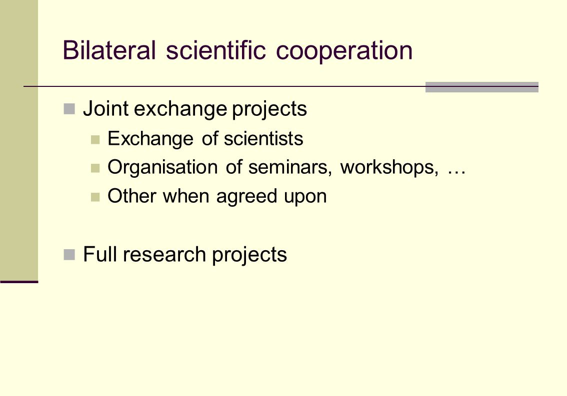 Bilateral scientific cooperation Joint exchange projects Exchange of scientists Organisation of seminars, workshops, … Other when agreed upon Full research projects