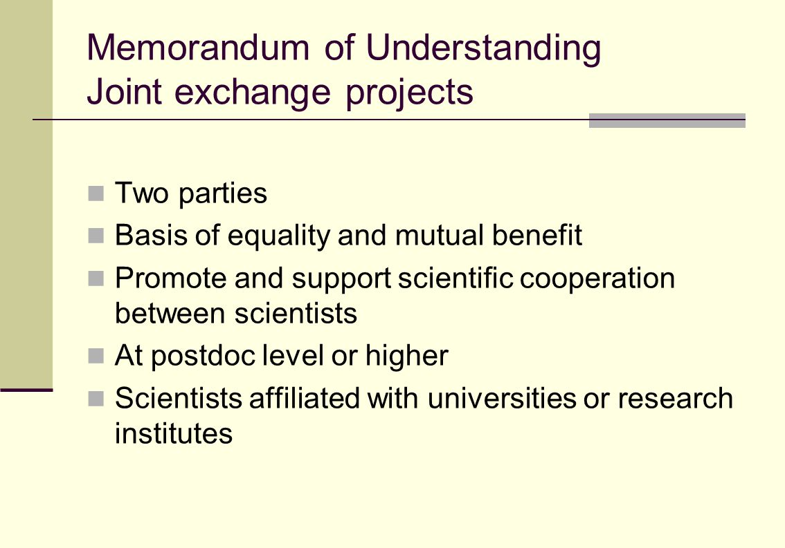 Memorandum of Understanding Joint exchange projects Two parties Basis of equality and mutual benefit Promote and support scientific cooperation between scientists At postdoc level or higher Scientists affiliated with universities or research institutes