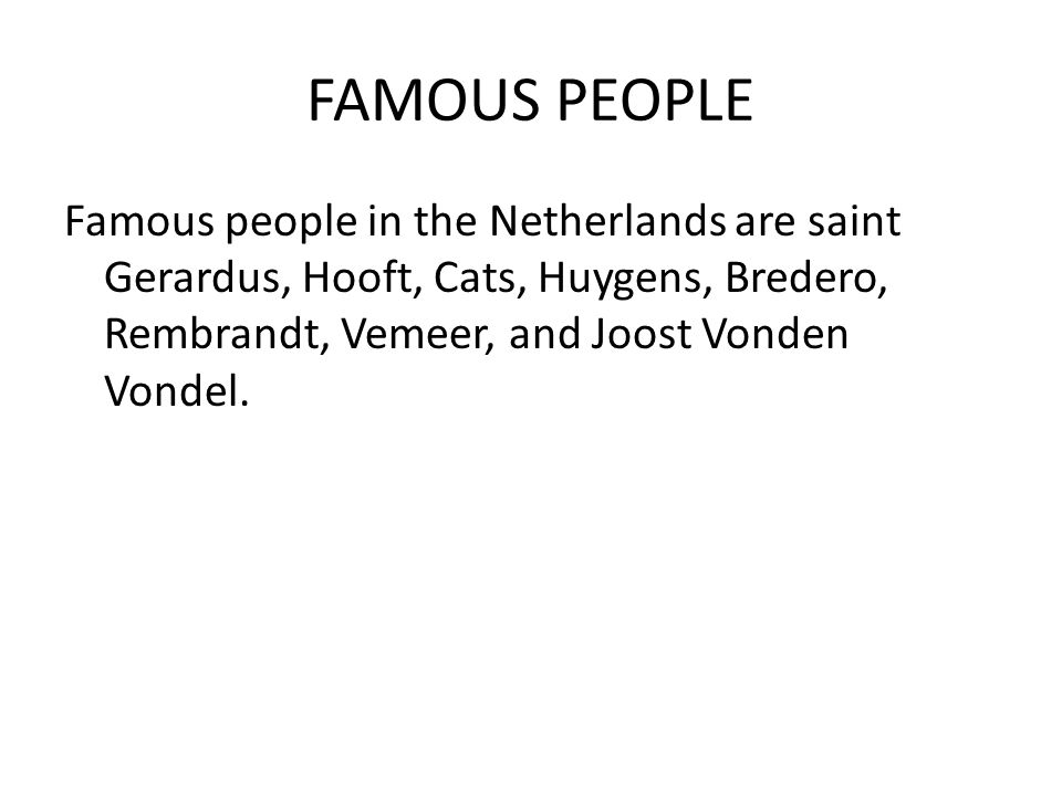 FAMOUS PEOPLE Famous people in the Netherlands are saint Gerardus, Hooft, Cats, Huygens, Bredero, Rembrandt, Vemeer, and Joost Vonden Vondel.