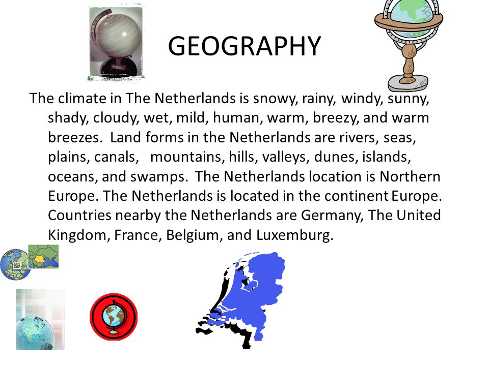 GEOGRAPHY The climate in The Netherlands is snowy, rainy, windy, sunny, shady, cloudy, wet, mild, human, warm, breezy, and warm breezes. Land forms in