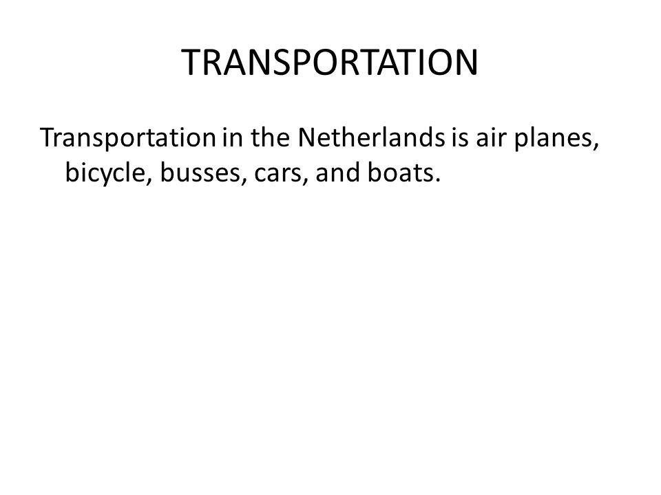 TRANSPORTATION Transportation in the Netherlands is air planes, bicycle, busses, cars, and boats.