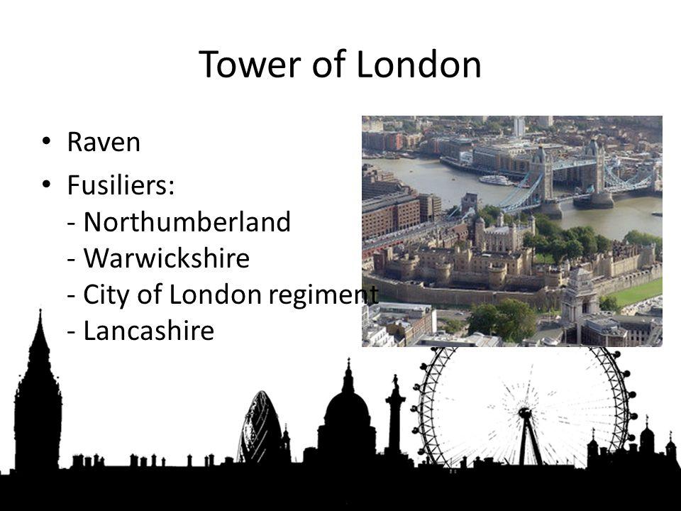 Tower of London Raven Fusiliers: - Northumberland - Warwickshire - City of London regiment - Lancashire