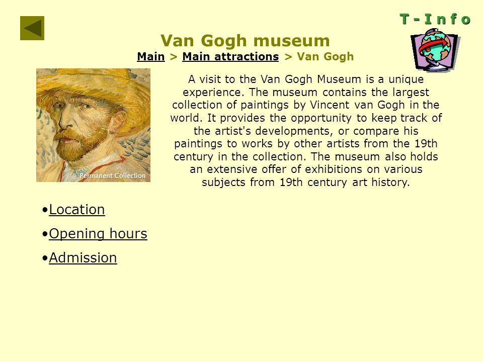 T - I n f o Van Gogh museum Main > Main attractions > Van Gogh MainMain attractions A visit to the Van Gogh Museum is a unique experience.