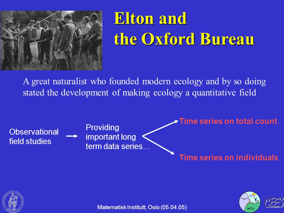 Matematisk Institutt, Oslo (05.04.05) Elton and the Oxford Bureau A great naturalist who founded modern ecology and by so doing stated the development of making ecology a quantitative field Observational field studies Providing important long term data series… Time series on total count Time series on individuals