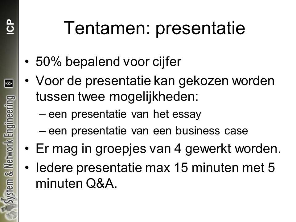 ICP Tentamen: presentatie 50% bepalend voor cijfer Voor de presentatie kan gekozen worden tussen twee mogelijkheden: –een presentatie van het essay –een presentatie van een business case Er mag in groepjes van 4 gewerkt worden.