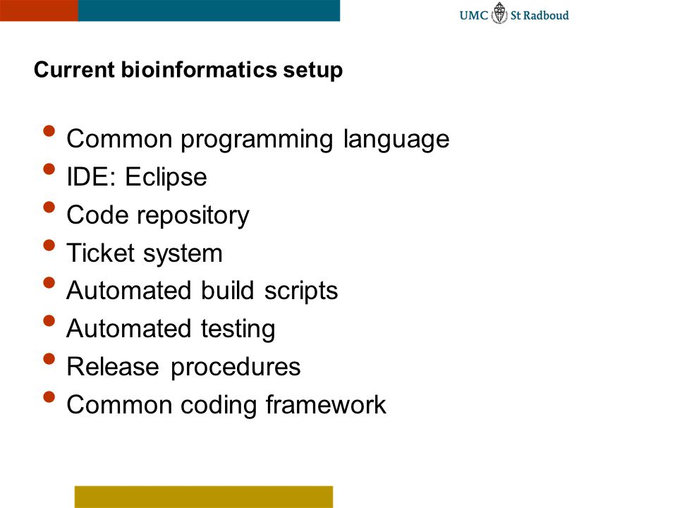 Current bioinformatics setup Common programming language IDE: Eclipse Code repository Ticket system Automated build scripts Automated testing Release procedures Common coding framework