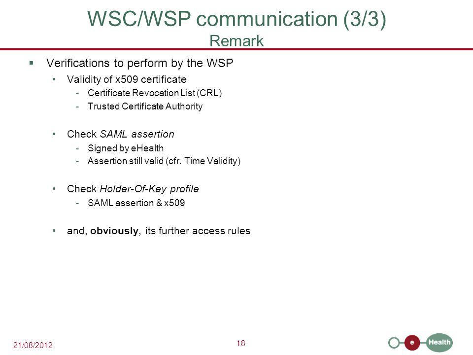 18 21/08/2012 WSC/WSP communication (3/3) Remark  Verifications to perform by the WSP Validity of x509 certificate -Certificate Revocation List (CRL) -Trusted Certificate Authority Check SAML assertion -Signed by eHealth -Assertion still valid (cfr.