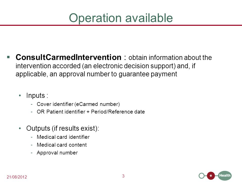 3 21/08/2012 Operation available  ConsultCarmedIntervention : obtain information about the intervention accorded (an electronic decision support) and, if applicable, an approval number to guarantee payment Inputs : -Cover identifier (eCarmed number) -OR Patient identifier + Period/Reference date Outputs (if results exist): -Medical card identifier -Medical card content -Approval number