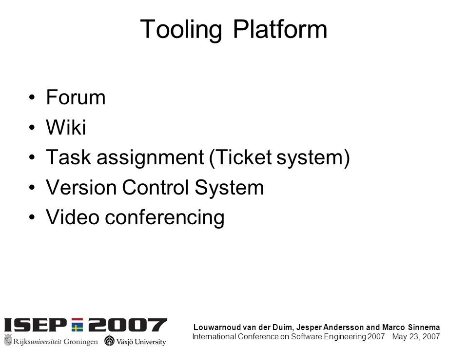 Louwarnoud van der Duim, Jesper Andersson and Marco Sinnema International Conference on Software Engineering 2007 May 23, 2007 Tooling Platform Forum Wiki Task assignment (Ticket system) Version Control System Video conferencing