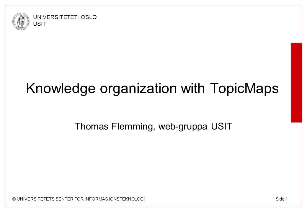© UNIVERSITETETS SENTER FOR INFORMASJONSTEKNOLOGI UNIVERSITETET I OSLO USIT Side 2 What's TopicMaps ISO standard data model for knowledge organization –Standard XML interchange file format, query language and constraint language Used for classifications (hierarcial and faceted), thesauri, ontologies etc.