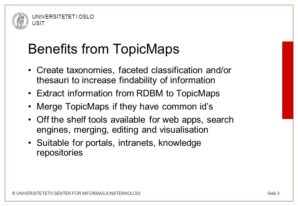 © UNIVERSITETETS SENTER FOR INFORMASJONSTEKNOLOGI UNIVERSITETET I OSLO USIT Side 3 Benefits from TopicMaps Create taxonomies, faceted classification and/or thesauri to increase findability of information Extract information from RDBM to TopicMaps Merge TopicMaps if they have common id's Off the shelf tools available for web apps, search engines, merging, editing and visualisation Suitable for portals, intranets, knowledge repositories
