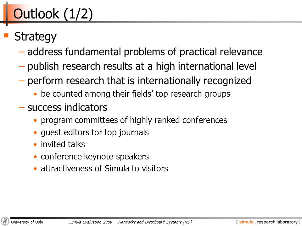 Simula Evaluation 2009 -- Networks and Distributed Systems (ND)University of Oslo Outlook (1/2)  Strategy −address fundamental problems of practical