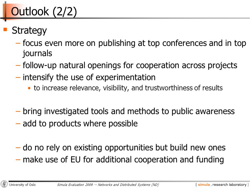 Simula Evaluation 2009 -- Networks and Distributed Systems (ND)University of Oslo Outlook (2/2)  Strategy −focus even more on publishing at top conferences and in top journals −follow-up natural openings for cooperation across projects −intensify the use of experimentation to increase relevance, visibility, and trustworthiness of results −bring investigated tools and methods to public awareness −add to products where possible −do no rely on existing opportunities but build new ones −make use of EU for additional cooperation and funding