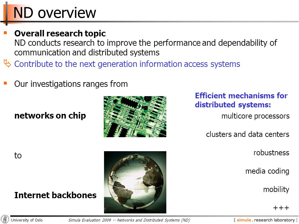 Simula Evaluation 2009 -- Networks and Distributed Systems (ND)University of Oslo ND overview  Overall research topic ND conducts research to improve the performance and dependability of communication and distributed systems  Contribute to the next generation information access systems  Our investigations ranges from networks on chip to Internet backbones multicore processors clusters and data centers robustness media coding mobility +++ Efficient mechanisms for distributed systems: