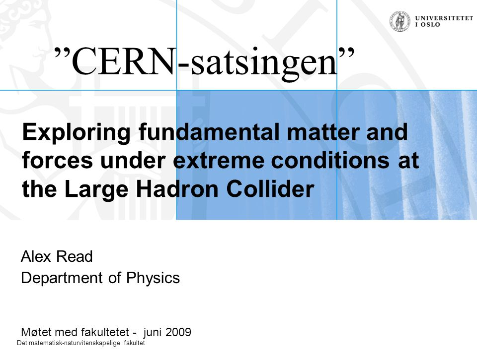 Det matematisk-naturvitenskapelige fakultet Exploring fundamental matter and forces under extreme conditions at the Large Hadron Collider Alex Read Department of Physics Møtet med fakultetet - juni 2009 CERN-satsingen