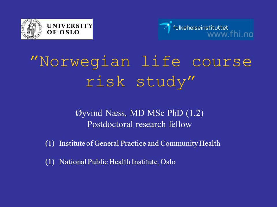 """Norwegian life course risk study"" Øyvind Næss, MD MSc PhD (1,2) Postdoctoral research fellow (1)Institute of General Practice and Community Health (1"