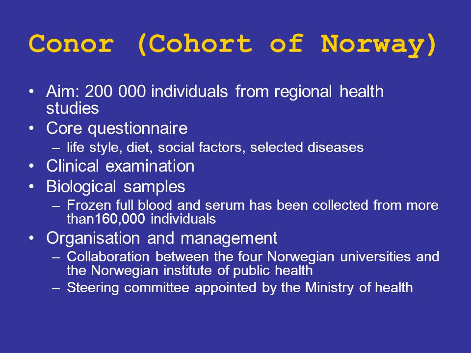 Conor (Cohort of Norway) Aim: 200 000 individuals from regional health studies Core questionnaire –life style, diet, social factors, selected diseases