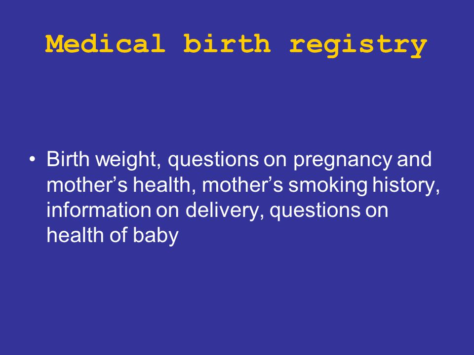 Medical birth registry Birth weight, questions on pregnancy and mother's health, mother's smoking history, information on delivery, questions on healt