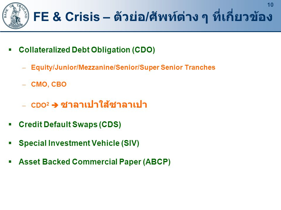 10 FE & Crisis – ตัวย่อ / ศัพท์ต่าง ๆ ที่เกี่ยวข้อง  Collateralized Debt Obligation (CDO) – Equity/Junior/Mezzanine/Senior/Super Senior Tranches – CMO, CBO – CDO 2  ซาลาเปาใส้ซาลาเปา  Credit Default Swaps (CDS)  Special Investment Vehicle (SIV)  Asset Backed Commercial Paper (ABCP)