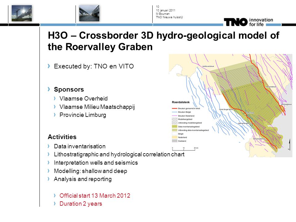 H3O – Crossborder 3D hydro-geological model of the Roervalley Graben 10 januari 2011 M Bouman TNO Nieuwe huisstijl 10 Executed by: TNO en VITO Sponsors Vlaamse Overheid Vlaamse Milieu Maatschappij Provincie Limburg Activities Data inventarisation Lithostratigraphic and hydrological correlation chart Interpretation wells and seismics Modelling: shallow and deep Analysis and reporting Official start 13 March 2012 Duration 2 years