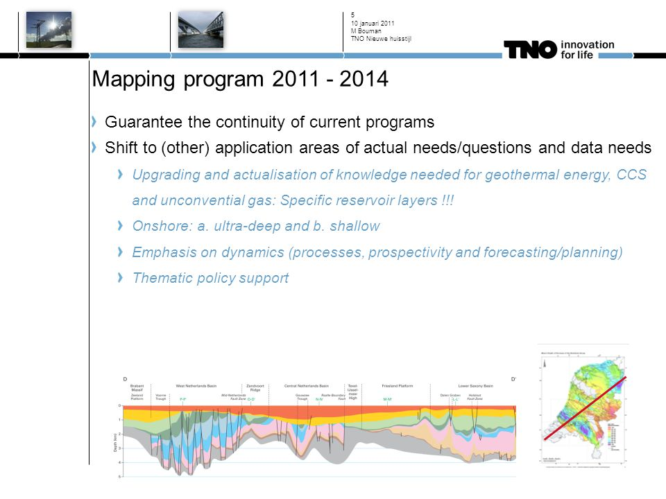 Mapping program 2011 - 2014 Guarantee the continuity of current programs Shift to (other) application areas of actual needs/questions and data needs Upgrading and actualisation of knowledge needed for geothermal energy, CCS and unconvential gas: Specific reservoir layers !!.