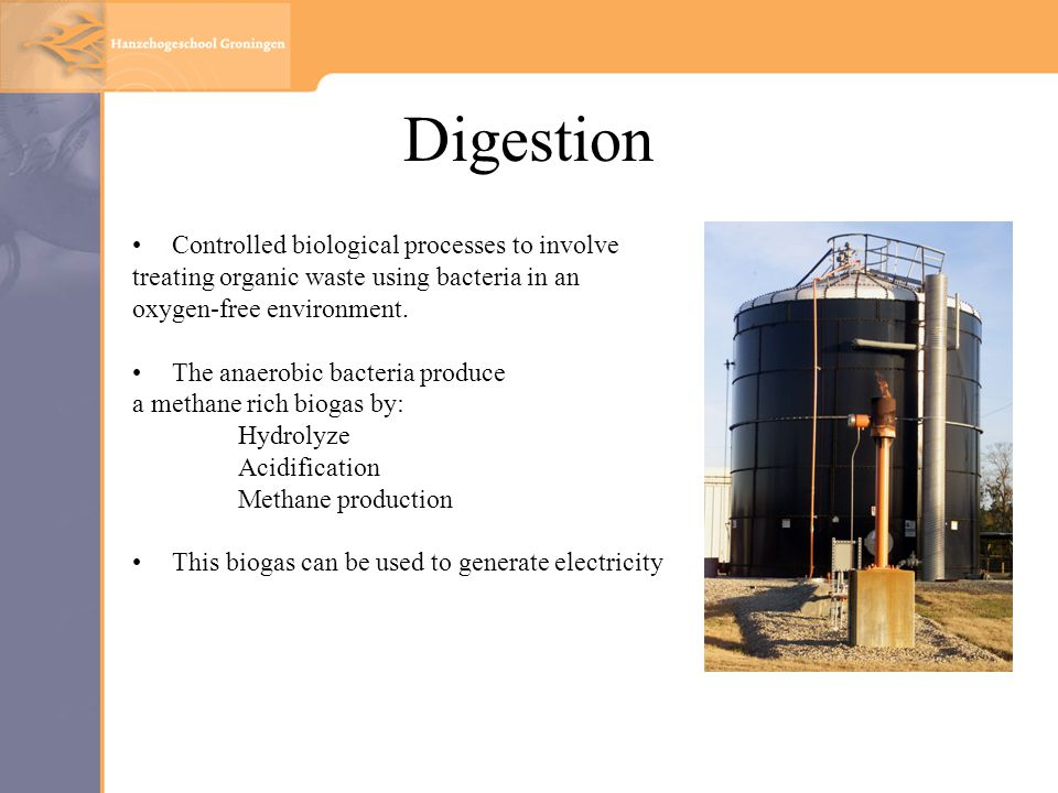 Digestion Controlled biological processes to involve treating organic waste using bacteria in an oxygen-free environment.