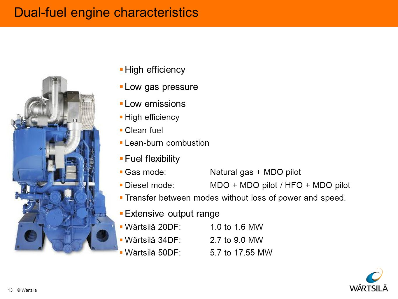 Dual-fuel engine characteristics  High efficiency  Low gas pressure  Low emissions  High efficiency  Clean fuel  Lean-burn combustion  Fuel flexibility  Gas mode:Natural gas + MDO pilot  Diesel mode:MDO + MDO pilot / HFO + MDO pilot  Transfer between modes without loss of power and speed.